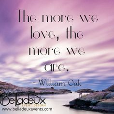 The more we love, the more we are.  - William Oak