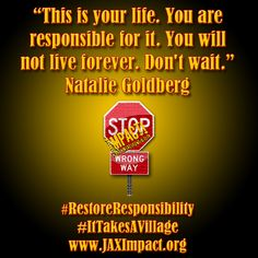 """""""This is your life. You are responsible for it. You will not live forever. Don't wait."""" ~ Natalie Goldberg - #RestoreResponsibility #ItTakesAVillage www.JAXImpact.org"""