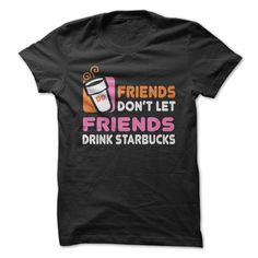 Friends Don't Let Friends Drink Starbucks