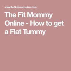 The Fit Mommy Online - How to get a Flat Tummy
