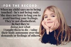 - For The Record - When my child says no to being touched - he's not being rude. She does not have to hug you to avoid hurting your feelings. They're not disobedient. In fact they're doing just what I taught them to do - value their body autonomy over the demands or feelings of others.