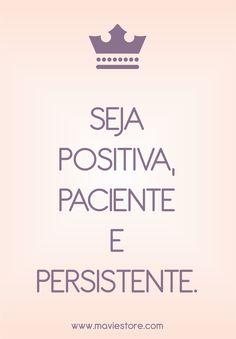 Seja positiva, paciente e persistente! Sempre! :)