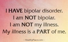 Bipolar Quote: I have bipolar disorder. I am NOT bipolar. I am NOT my illness. My illness is PART of me. www.HealthyPlace.com