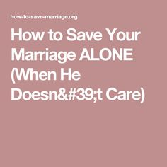 How to Save Your Marriage ALONE (When He Doesn't Care)