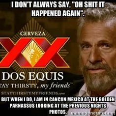 """I don't always say, """"Oh shit it happened again"""". But when I do, I am in Cancun Mexico at the Golden Parnassus, looking at the previous nights..."""