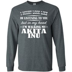 I Might Look Like Im Listening To You But In My Head Im Walking My Akita Inu Long Sleeve Tees