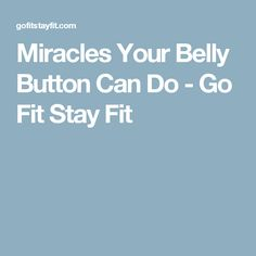 Miracles Your Belly Button Can Do - Go Fit Stay Fit