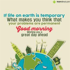If life on earth is temporary, What makes you think that your problems are permanent. Wishing you a great day ahead. - in Good Morning - 3 Years Ago. The SMS submitted by Lokesh has been liked 6 times and shared on social networks 7 times Good Morning Text Messages, Good Morning Image Quotes, Good Morning Texts, Good Morning Inspirational Quotes, Good Morning Happy, Good Morning World, Apologizing Quotes, Fb Quote, Thankful Quotes