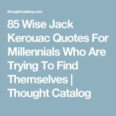 85 Wise Jack Kerouac Quotes For Millennials Who Are Trying To Find Themselves   Thought Catalog