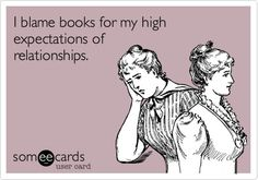 I blame books for my high expectations of relationships.