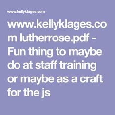 www.kellyklages.com lutherrose.pdf - Fun thing to maybe do at staff training or maybe as a craft for the js