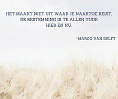 Het maakt niet uit waar je naartoe reist, de bestemming is te allen tijde Hier en Nu. ~Marco van Delft