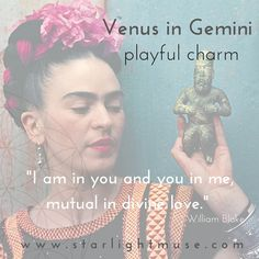With VENUS, the goddess of love and abundance, now transiting the sign of GEMINI and preparing to meet the Sun/Moon in conjunction at the new moon this weekend we are getting a feel for our playful charm and the creative expression of our affections...It is definitely a great time to focus on lightness of being and HAVING FUN!   Frida Kahlo is a wonderful example of this expression with natal Venus in Gemini!