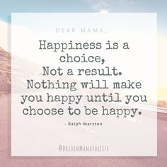 Happiness is a choice, not a result.