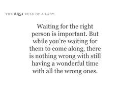 Waiting for the right person is important. But while you're waiting for them to come along, there is nothing wrong with still have a wonderful time with the wrong ones.