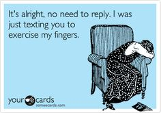 It's alright, no need to reply. I was just texting you to exercise my fingers.