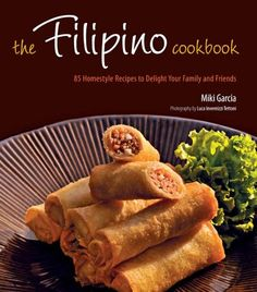 Filipino Cookbook: 85 Homestyle Recipes to Delight Your Family and Friends by Miki Garcia