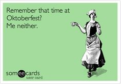 Remember that time at Oktoberfest?  Me neither.   LOL