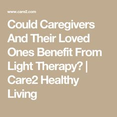 Could Caregivers And Their Loved Ones Benefit From Light Therapy? | Care2 Healthy Living
