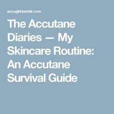 The Accutane Diaries — My Skincare Routine: An Accutane Survival Guide