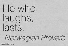 He who laughs, lasts. Norwegian Proverb