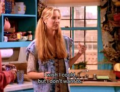 Friends show quotes pheobe I wish i could but i dont want to