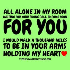 All Alone In My Room Waiting For Your Phone Call To Come Soon. For You I would walk a thousand miles to be in your arms holding my heart. True Love Waits, Hold My Heart, Waiting For Love, All Alone, Image House, My Room, You And I, Hold On, Walking