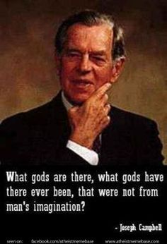 """What gods are there, what gods have there ever been, that were not from man's imagination?"" - Joseph Campbell"