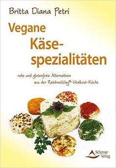 Vegane Käsespezialitäten rohe und glutenfreie Alternativen aus der RainbowWay®-Vitalkost-Küche: Amazon.de: Britta Diana Petri: Bücher