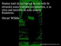 Aforisma di Oscar Wilde , Siamo nati in un'epoca in cui solo le ottusità sono trattate seriamente, e io vivo nel terrore di non essere frainteso.