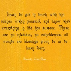 """""""Learn to get in touch with the silence within yourself, and know that everything in life has a purpose. There are no mistakes, no coincidences, all events are blessings given to us to learn from."""" ~ Elizabeth Kubler Ross www.solo-e.com"""