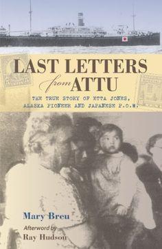 Last Letters from Attu: The True Story of Etta Jones, Alaska Pioneer and Japanese P.O.W. by Mary Breu