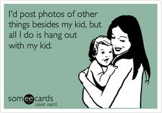 Funny Family Ecard: I'd post photos of other things besides my kid, but all I do is hang out with my kid.