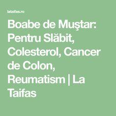 Boabe de Muştar: Pentru Slăbit, Colesterol, Cancer de Colon, Reumatism   La Taifas Mega Decks, Colon Cancer, Clever, Math Equations, Family First, Cholesterol, Diet, Health