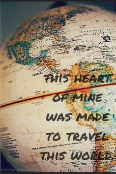 I say, hear and feel this heart of mine was made to travel this world. I can't help but want to go everywhere and do everything. I never want to stay in the same place, I always want to be somewhere new. And hopefully someday I will get to see the world