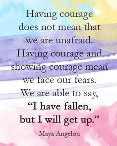 """""""Having courage does not mean that we are unafraid. Having courage and showing courage mean we face our fears. We are able to say, """"I have fallen, but I will get up."""" Maya Angelou display, design and ad, by coco chanel about love. Rose Hill Designs, 365 Jar, Maya Angelou Quotes, Inspirational Quotes Pictures, Awesome Quotes, Motivational Quotes, Inspirational Thoughts, Beautiful Pictures With Quotes, Wise Words"""