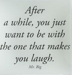 After a while, you just want to be with the one that makes you laugh. - Mr. Big sex & they city