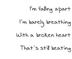 I'm falling apart; I'm barely breathing; with a broken heart; that's still beating.