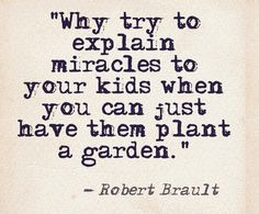 """Why try to explain miracles to your kids when you can just have them plant a garden."" ~ Robert Brault"