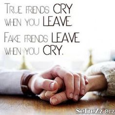 True friends will CRY when you leave and fake friends will LEAVE when you cry.
