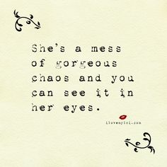 She's a mess of gorgeous chaos and you can see it in her eyes. - Beautiful love and relationship quotes. Quotes that empower.