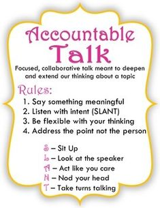 I like the Accountable Talk Rules-Say something meaningful, listen with intent (SLANT), Be flexible with your thinking, address the point not the person