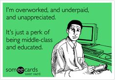 I'm overworked, and underpaid, and unappreciated. It's just a perk of being middle-class and educated.