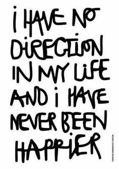 I have no direction in my life and I have never been happier.
