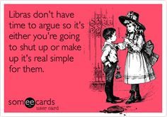 Exactly!!! Libras don't want to argue for a long period of time. They just want you to shut up or make up.
