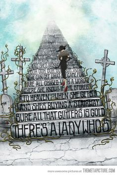 There's a lady who's sure All that glitters is gold And she's buying a stairway to heaven. When she gets there she knows If the stores are all closed With a word she can get what she came for. Ooh, ooh, and she's buying a stairway to heaven....   Led Zeppelin - Stairway to Heaven