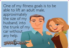 One of my fitness goals is to be able to lift an adult male, approximately the size of my husband, into the trunk of my car without any help. | Snarkecards