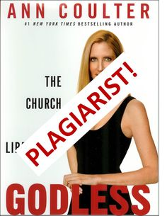 """Ann Coulter plagiarized in her FIFTH book. See """"Ann Coulter's Plagiarism – Godless"""" at http://wp.me/p4jHFp-4z.  This free 245-page PDF book – Propaganda: Orwell in the Age of Ann Coulter – is available at www.coulterwatch.com/propaganda.pdf."""