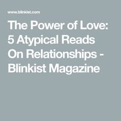 The Power of Love: 5 Atypical Reads On Relationships - Blinkist Magazine