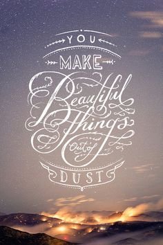 You make beautiful things out of dust.